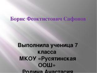 Борис Феоктистович Сафонов Выполнила ученица 7 класса МКОУ «Русятинская ООШ»