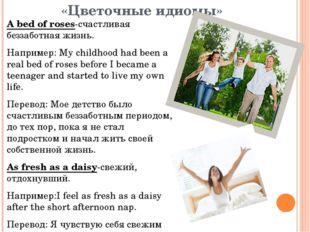 «Цветочные идиомы» А bed of roses-счастливая беззаботная жизнь. Например: My