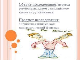 Объект исследования: перевод устойчивых идиом с английского языка на русский