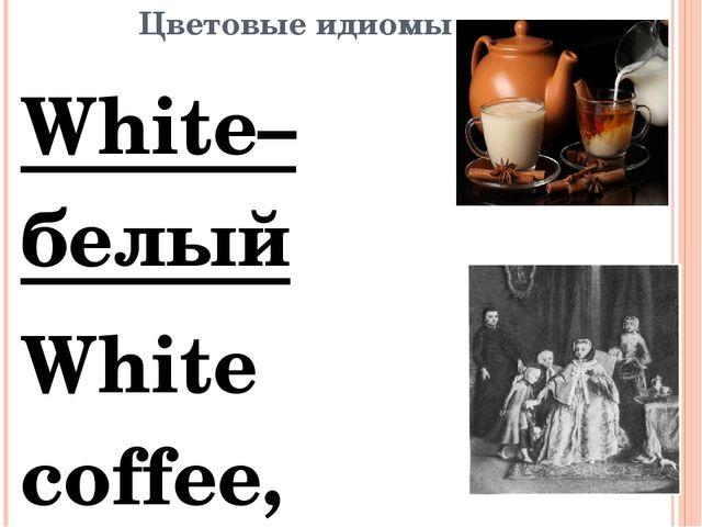 Цветовые идиомы White–белый White coffee, white tea-чай, кофе с молоком. Напр...