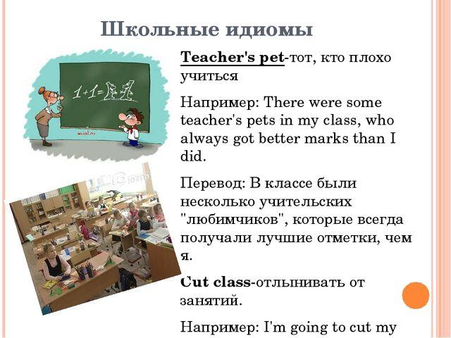 Школьные идиомы Teacher's pet-тот, кто плохо учиться Например: There were som...