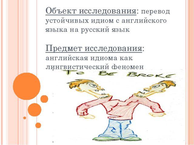 Объект исследования: перевод устойчивых идиом с английского языка на русский...
