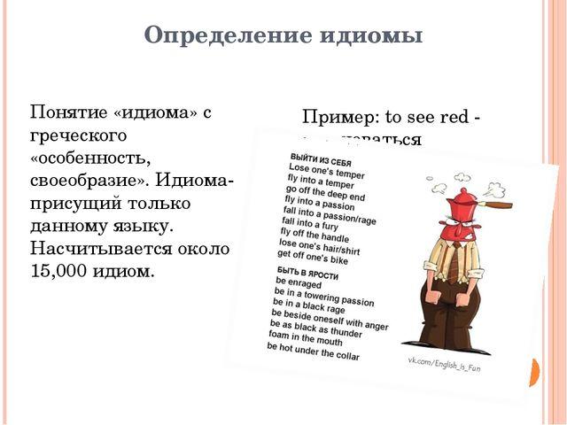 Определение идиомы Пример: to see red - разгневаться Понятие «идиома» с грече...