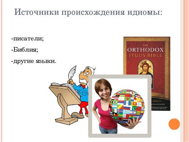 Источники происхождения идиомы: -писатели; -Библия; -другие языки.
