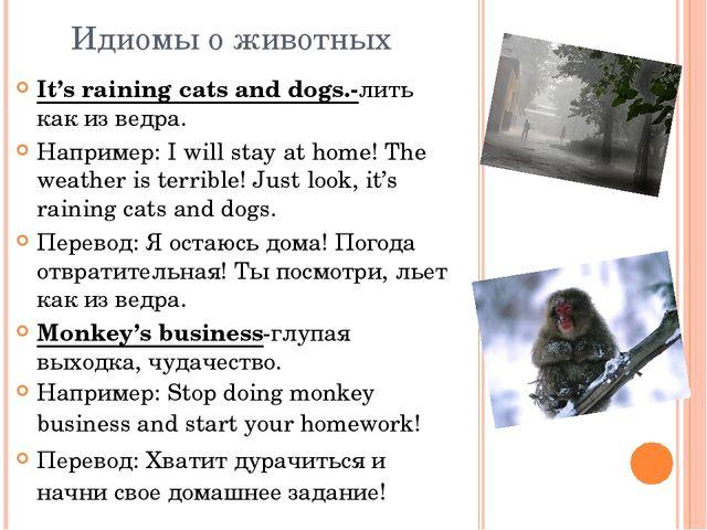 Идиомы о животных It's raining cats and dogs.-лить как из ведра. Например: I...