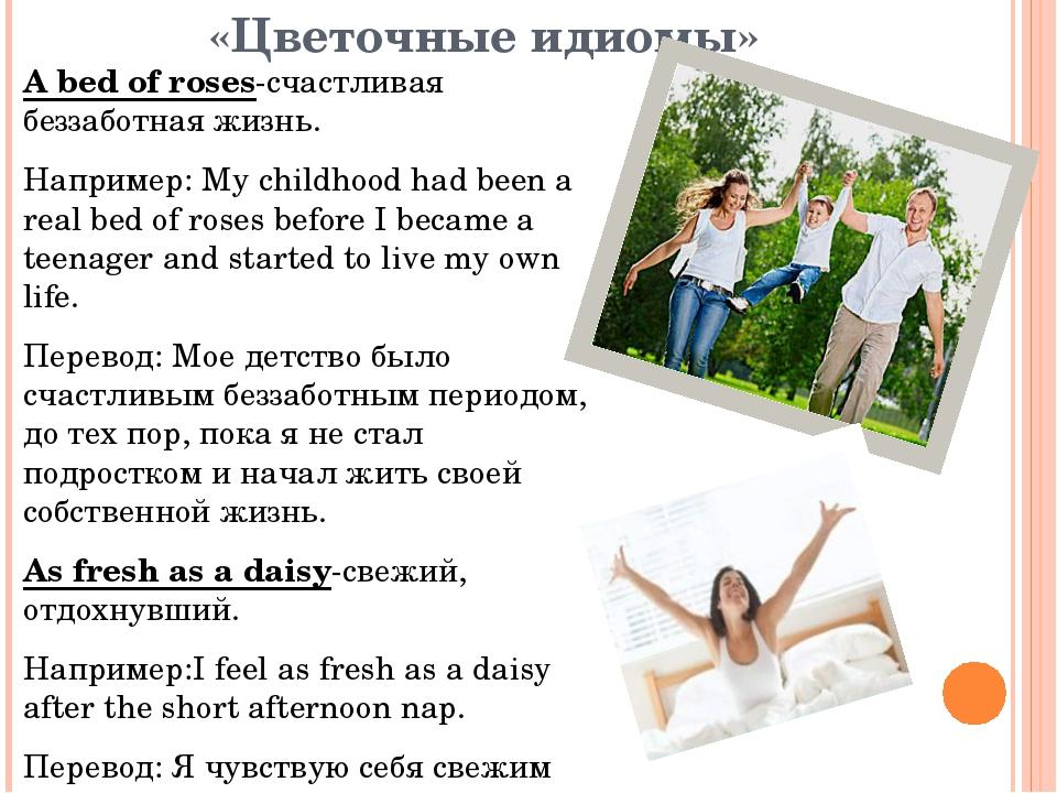 «Цветочные идиомы» А bed of roses-счастливая беззаботная жизнь. Например: My...