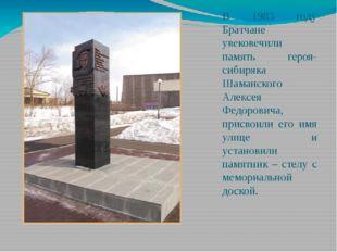 В 1983 году Братчане увековечили память героя-сибиряка Шаманского Алексея Фед