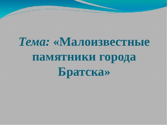 Тема: «Малоизвестные памятники города Братска»
