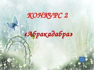 КОНКУРС 2 «Абракадабра»