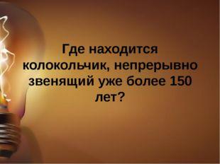 Где находится колокольчик, непрерывно звенящий уже более 150 лет?