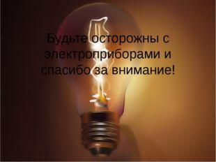 Будьте осторожны с электроприборами и спасибо за внимание!