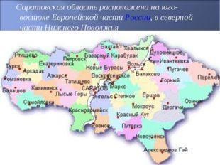 Саратовская область расположена на юго-востоке Европейской частиРоссии, в с
