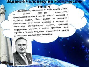 «Выполнить одновитковый полёт вокруг Земли на высоте 180—230 километров, прод