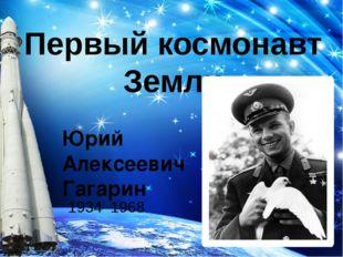 Первый космонавт Земли Юрий Алексеевич Гагарин 1934–1968