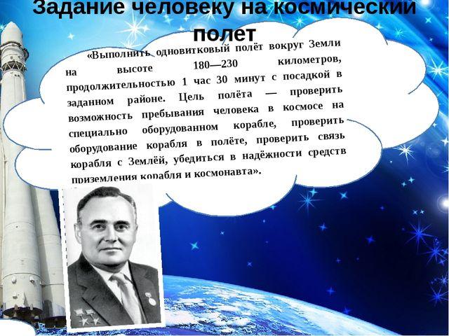 «Выполнить одновитковый полёт вокруг Земли на высоте 180—230 километров, прод...
