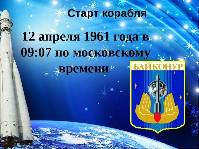 12 апреля 1961 года в 09:07 по московскому времени Старт корабля
