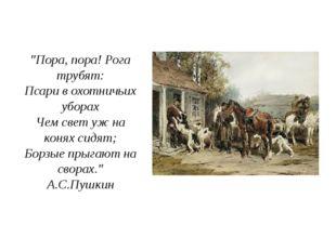 """""""Пора, пора! Рога трубят: Псари в охотничьих уборах Чем свет уж на конях сидя"""