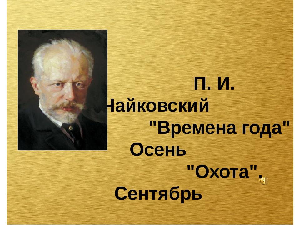 """П. И. Чайковский """"Времена года"""" Осень """"Охота"""". Сентябрь"""