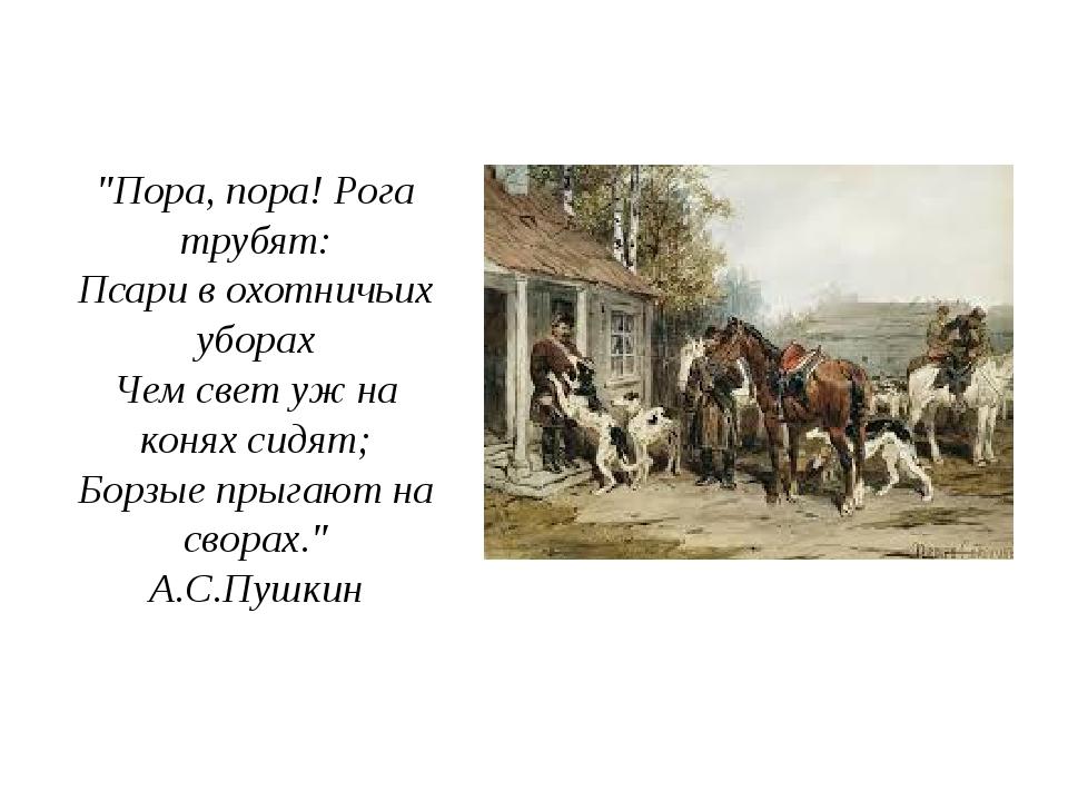 """""""Пора, пора! Рога трубят: Псари в охотничьих уборах Чем свет уж на конях сидя..."""