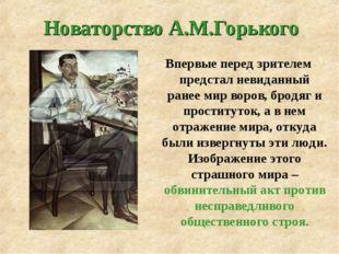 Новаторство А.М.Горького Впервые перед зрителем предстал невиданный ранее ми