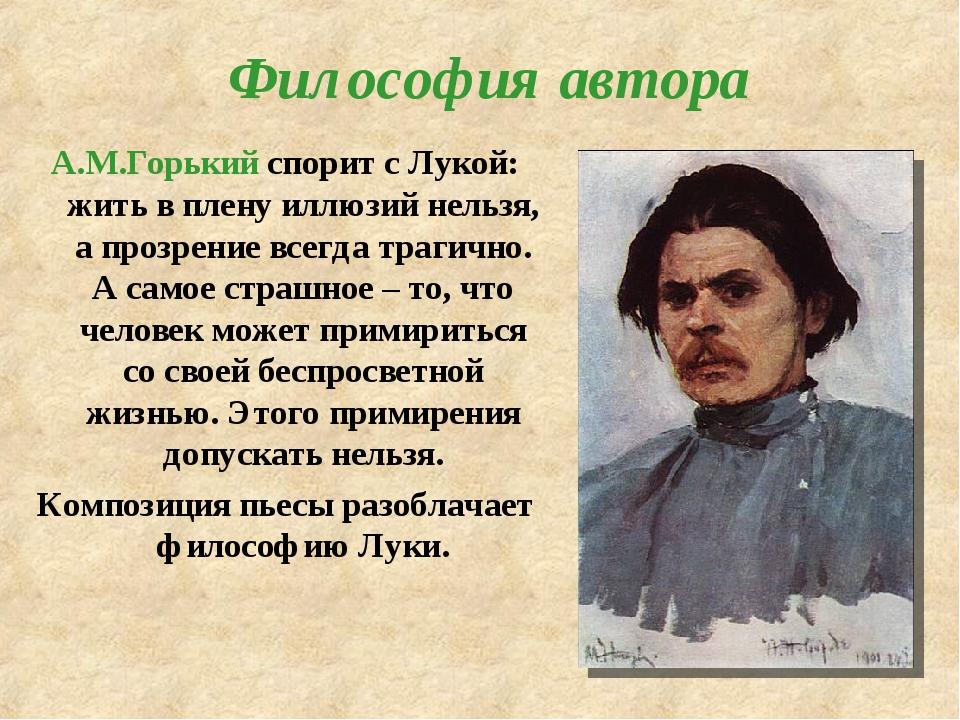 Философия автора А.М.Горький спорит с Лукой: жить в плену иллюзий нельзя, а...
