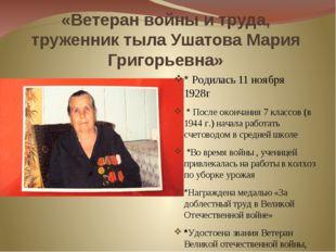 «Ветеран войны и труда, труженник тыла Ушатова Мария Григорьевна» * Родилась