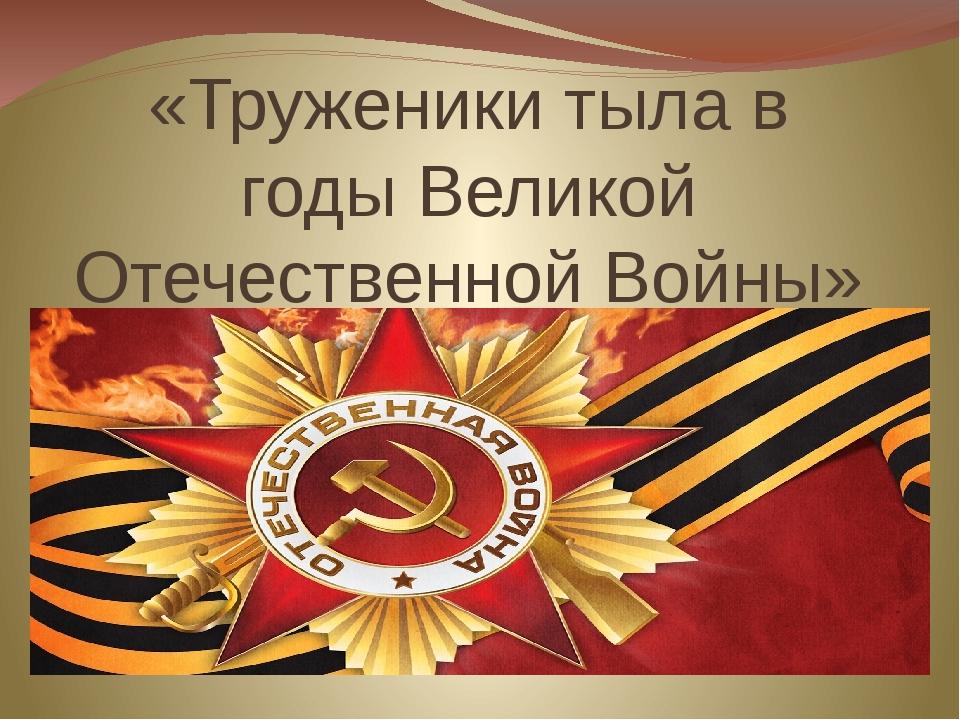 «Труженики тыла в годы Великой Отечественной Войны»