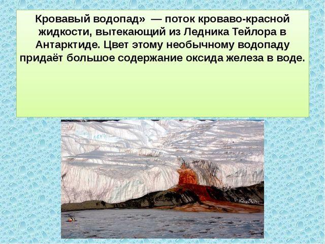 Кровавый водопад» — поток кроваво-красной жидкости, вытекающий из Ледника Те...