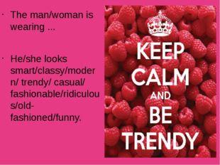 The man/woman is wearing ... He/she looks smart/classy/modern/ trendy/ casual