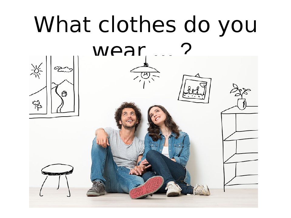 What clothes do you wear … ?