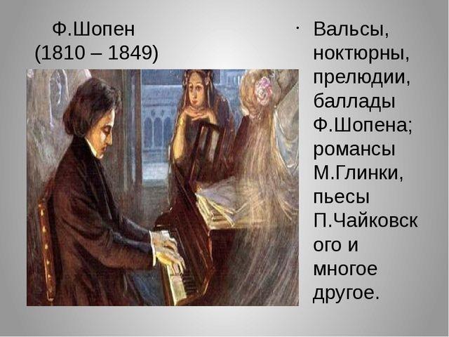 Ф.Шопен (1810 – 1849) Вальсы, ноктюрны, прелюдии, баллады Ф.Шопена; романсы М...