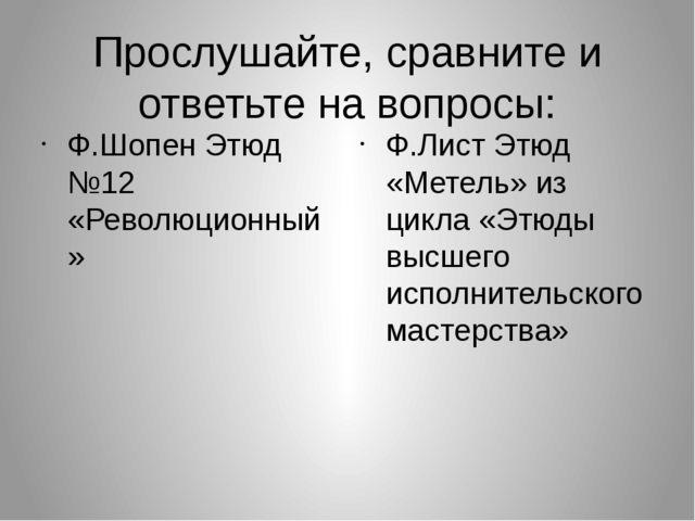 Прослушайте, сравните и ответьте на вопросы: Ф.Шопен Этюд №12 «Революционный»...