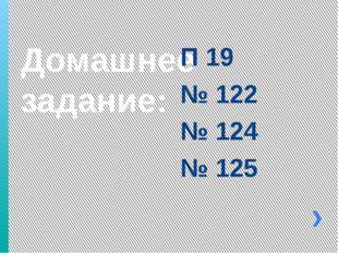 Домашнее задание: П 19 № 122 № 124 № 125