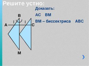 Решите устно: Доказать: АС ┴ ВМ ВМ – биссектриса ∟АBС А М С В