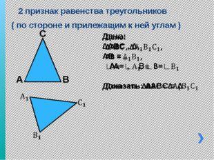 2 признак равенства треугольников ( по стороне и прилежащим к ней углам ) А