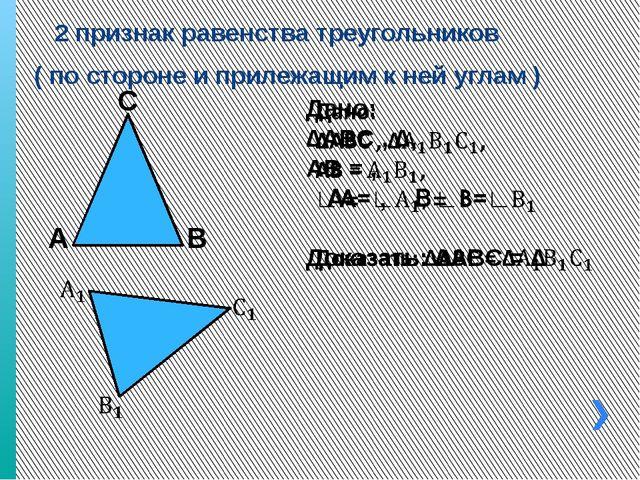 2 признак равенства треугольников ( по стороне и прилежащим к ней углам ) А...