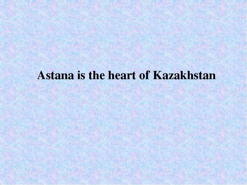 Astana is the heart of Kazakhstan