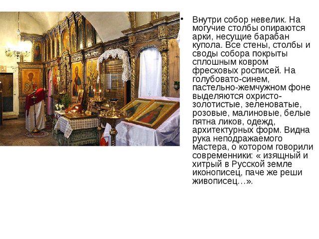 Внутри собор невелик. На могучие столбы опираются арки, несущие барабан купол...