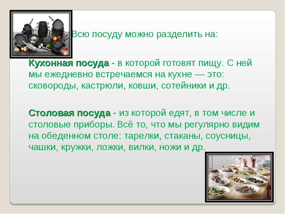 Всю посуду можно разделить на: Кухонная посуда - в которой готовят пищу. С не...