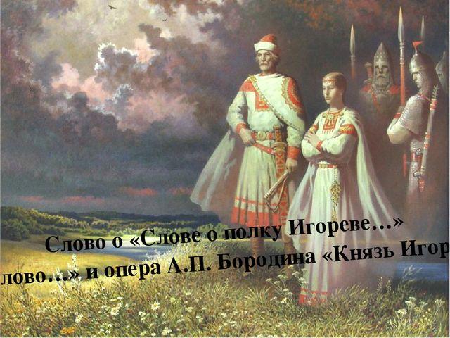 Слово о «Слове о полку Игореве…» «Слово…» и опера А.П. Бородина «Князь Игорь»