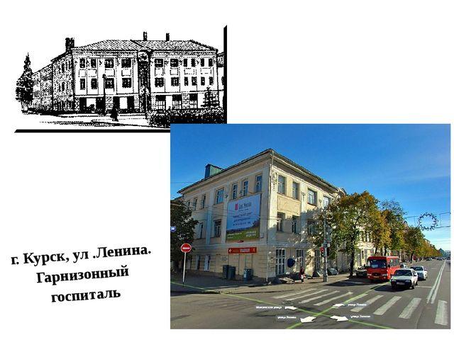 г. Курск, ул .Ленина. Гарнизонный госпиталь