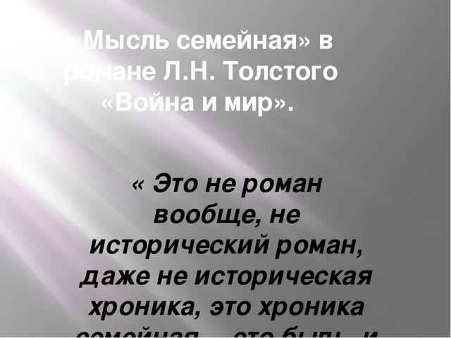 «Мысль семейная» в романе Л.Н. Толстого «Война и мир». « Это не роман вообще,...