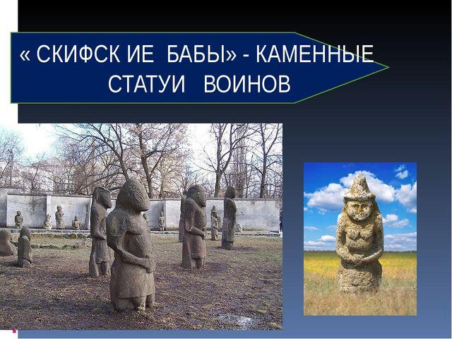 « СКИФСК ИЕ БАБЫ» - КАМЕННЫЕ СТАТУИ ВОИНОВ