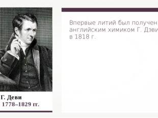 Г. Деви 1778–1829 гг. Впервые литий был получен английским химиком Г. Дэви в