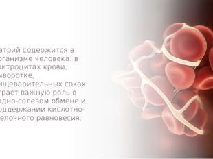 Натрий содержится в организме человека: в эритроцитах крови, сыворотке, пищев