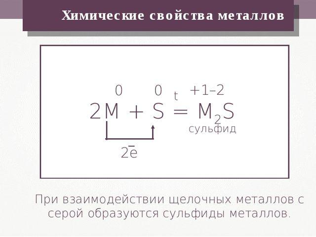 Химические свойства металлов При взаимодействии щелочных металлов с серой об...
