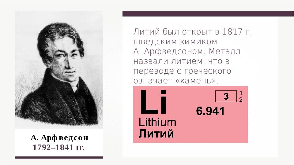 А. Арфведсон 1792–1841 гг. Литий был открыт в 1817 г. шведским химиком А. Ар...