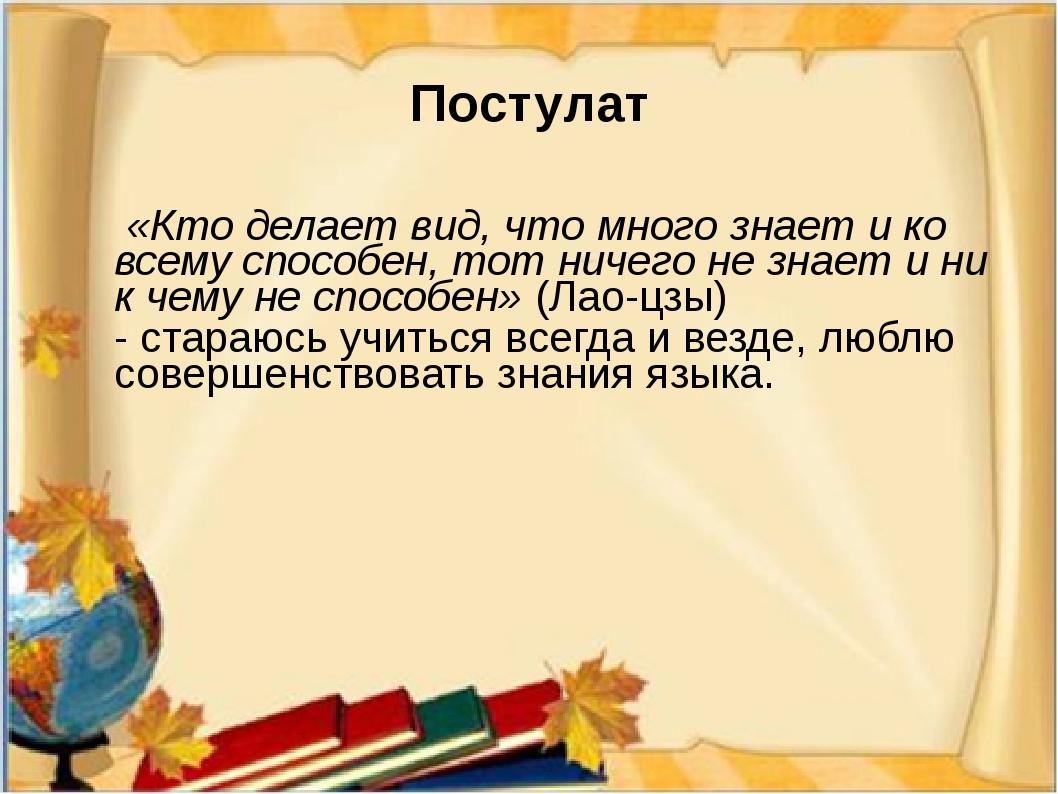 Постулат «Кто делает вид, что много знает и ко всему способен, тот ничего не...