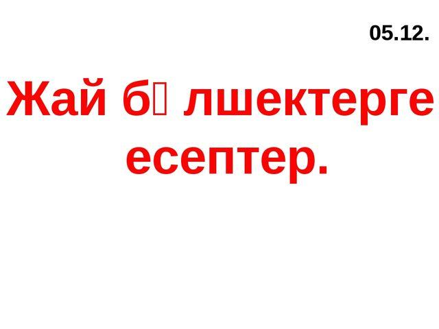 05.12. Жай бөлшектерге есептер.