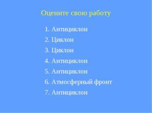 Оцените свою работу 1. Антициклон 2. Циклон 3. Циклон 4. Антициклон 5. Антици